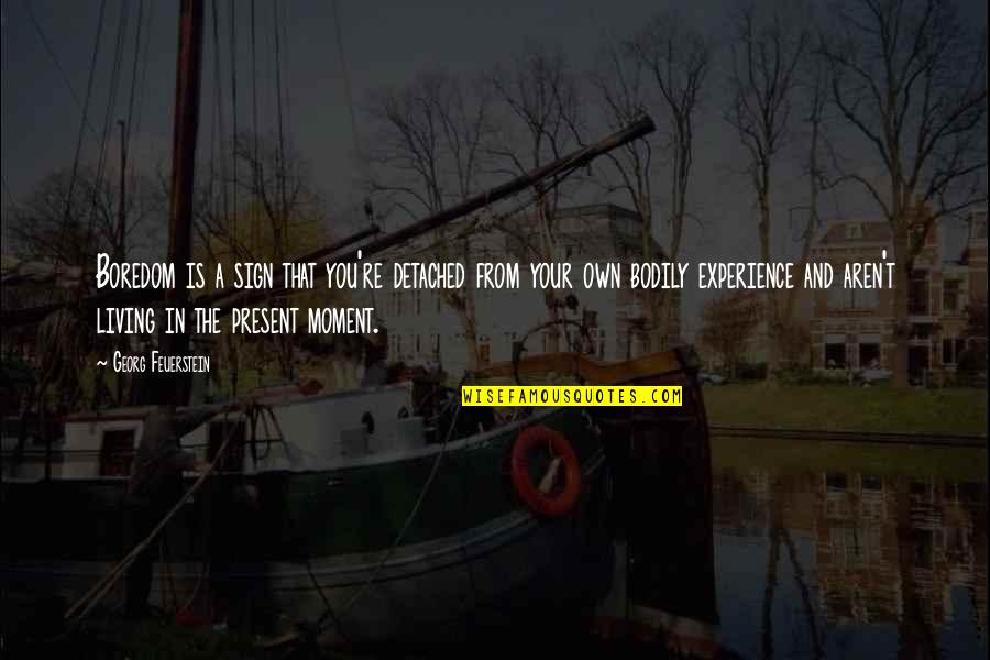 Living In The Moment Quotes By Georg Feuerstein: Boredom is a sign that you're detached from