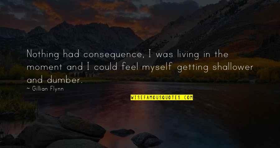 Living In The Moment Quotes By Gillian Flynn: Nothing had consequence, I was living in the