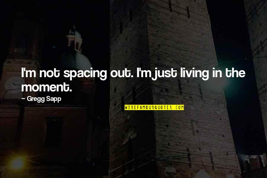 Living In The Moment Quotes By Gregg Sapp: I'm not spacing out. I'm just living in