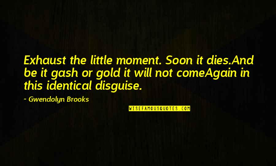 Living In The Moment Quotes By Gwendolyn Brooks: Exhaust the little moment. Soon it dies.And be