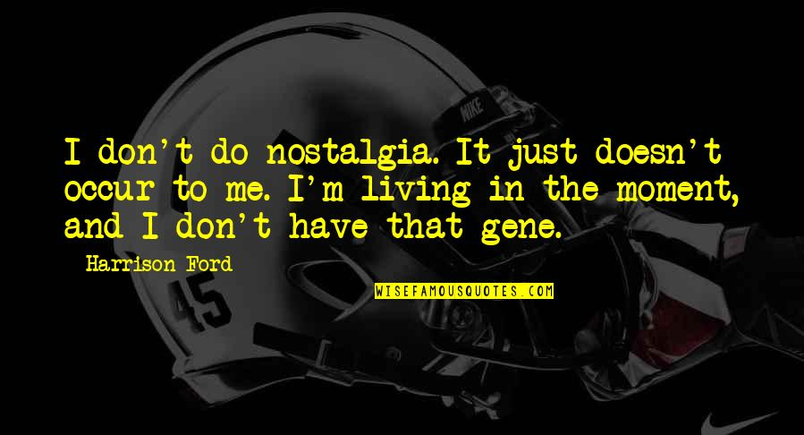 Living In The Moment Quotes By Harrison Ford: I don't do nostalgia. It just doesn't occur