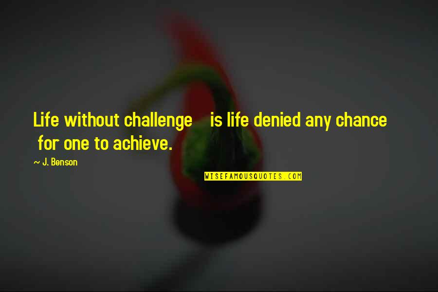 Living In The Moment Quotes By J. Benson: Life without challenge is life denied any chance