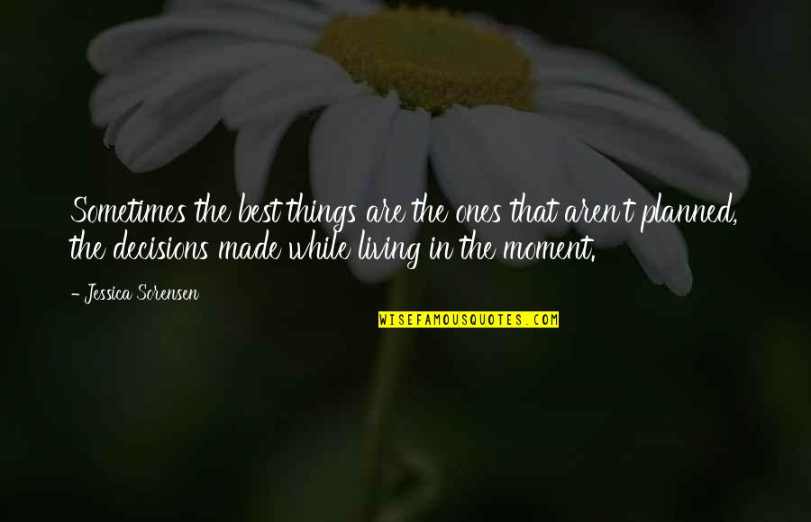 Living In The Moment Quotes By Jessica Sorensen: Sometimes the best things are the ones that