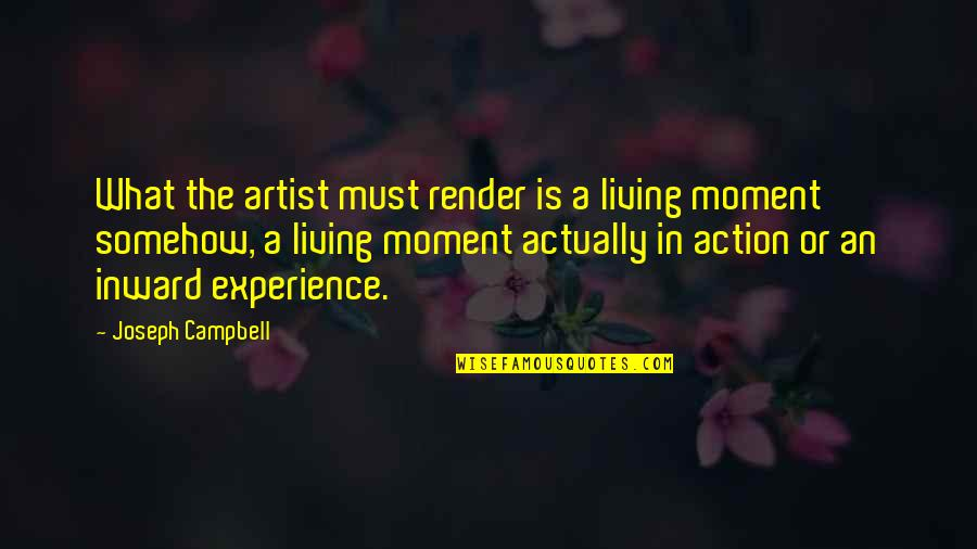 Living In The Moment Quotes By Joseph Campbell: What the artist must render is a living