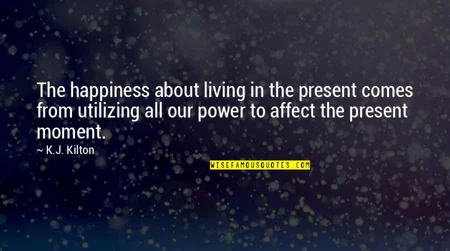 Living In The Moment Quotes By K.J. Kilton: The happiness about living in the present comes