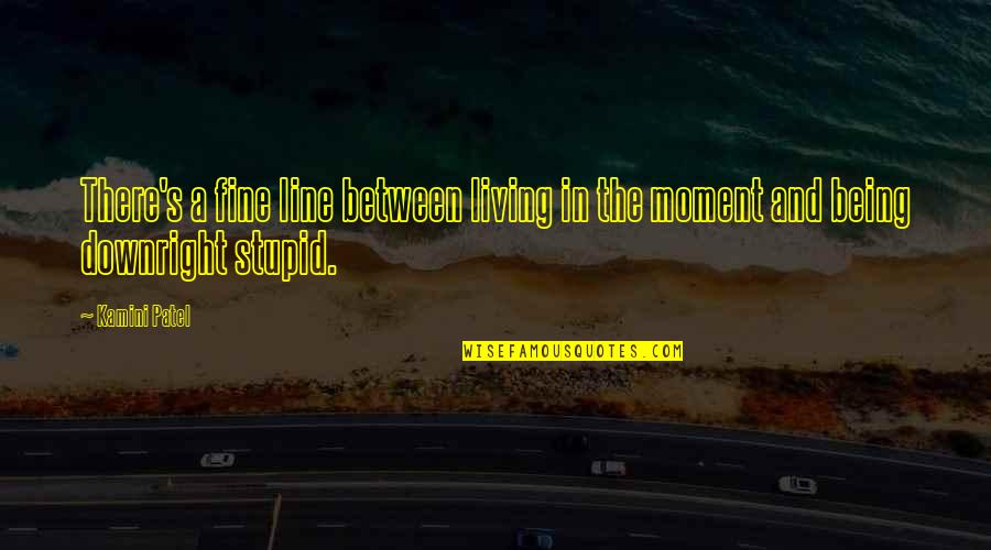 Living In The Moment Quotes By Kamini Patel: There's a fine line between living in the
