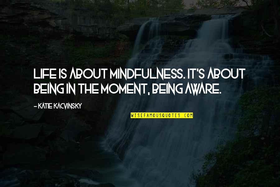 Living In The Moment Quotes By Katie Kacvinsky: Life is about mindfulness. It's about being in