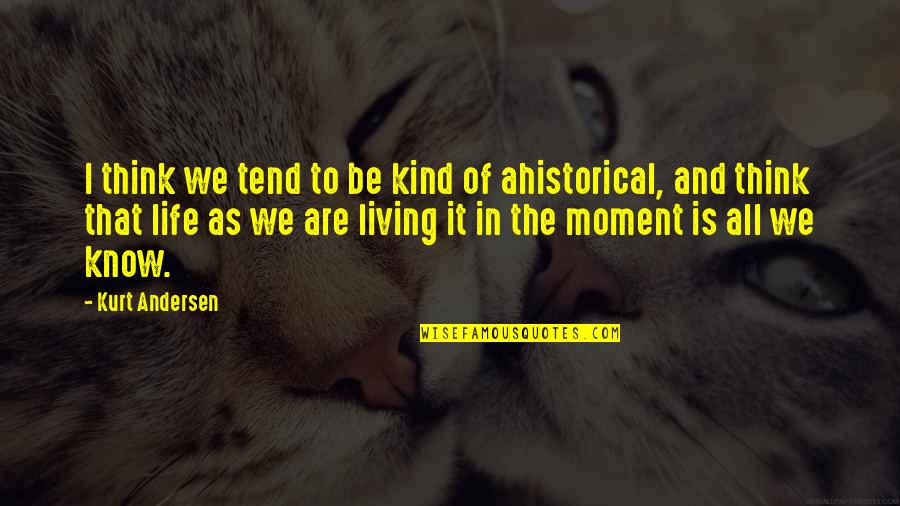 Living In The Moment Quotes By Kurt Andersen: I think we tend to be kind of