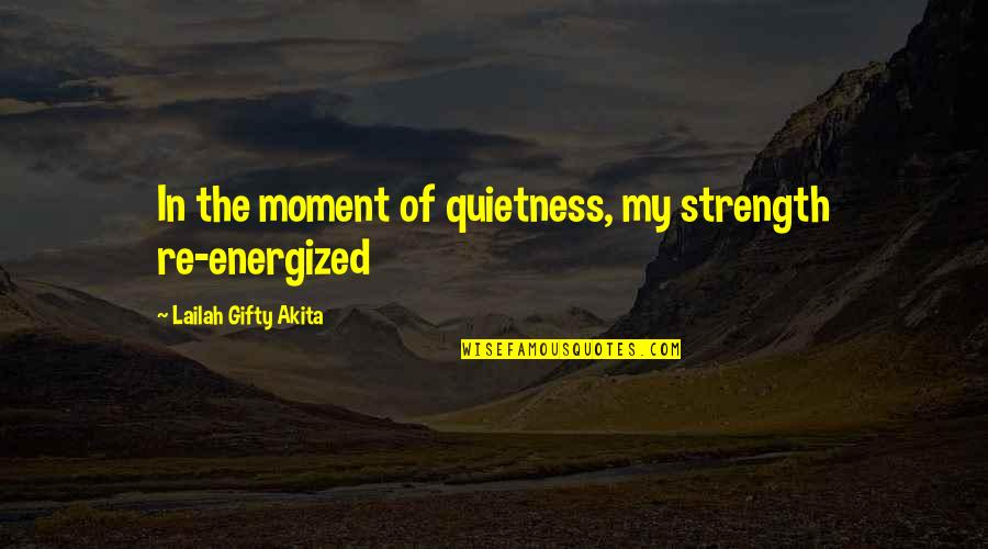 Living In The Moment Quotes By Lailah Gifty Akita: In the moment of quietness, my strength re-energized