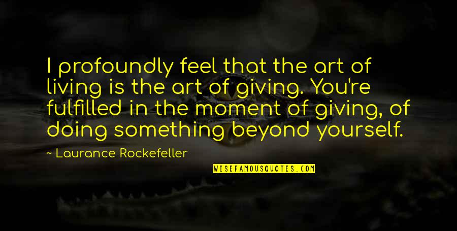 Living In The Moment Quotes By Laurance Rockefeller: I profoundly feel that the art of living