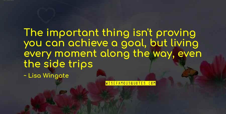 Living In The Moment Quotes By Lisa Wingate: The important thing isn't proving you can achieve
