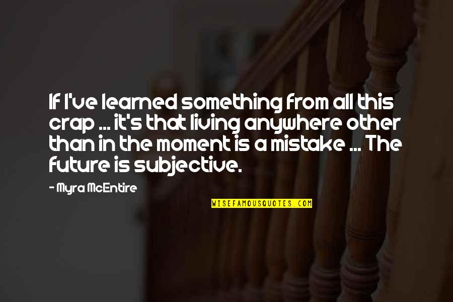 Living In The Moment Quotes By Myra McEntire: If I've learned something from all this crap