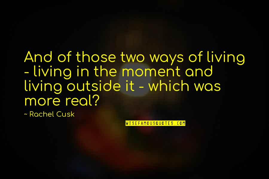 Living In The Moment Quotes By Rachel Cusk: And of those two ways of living -