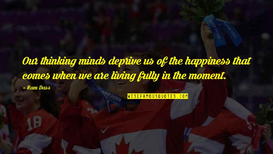 Living In The Moment Quotes By Ram Dass: Our thinking minds deprive us of the happiness