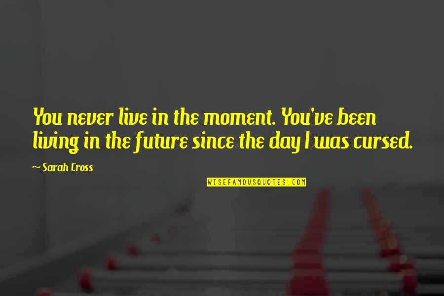 Living In The Moment Quotes By Sarah Cross: You never live in the moment. You've been