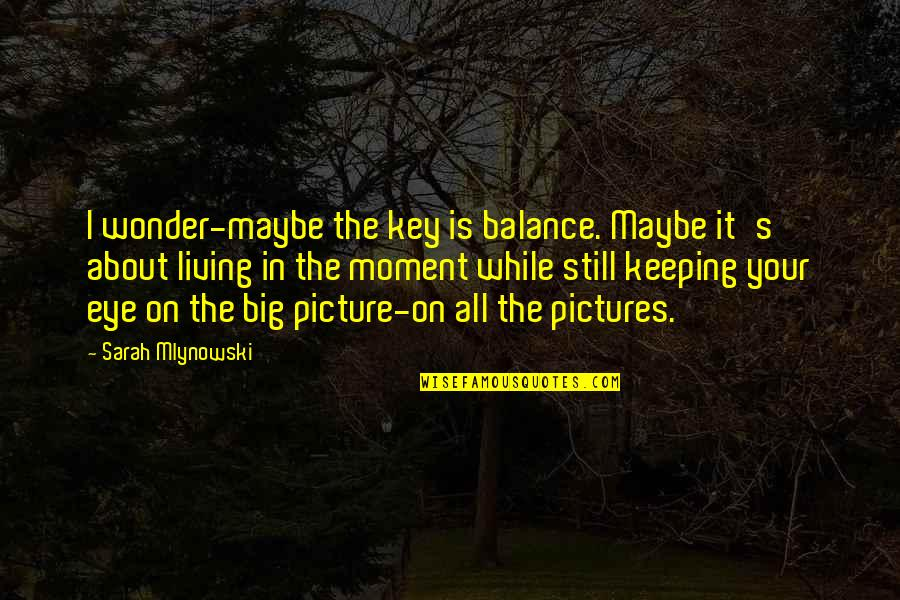 Living In The Moment Quotes By Sarah Mlynowski: I wonder-maybe the key is balance. Maybe it's