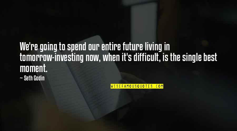 Living In The Moment Quotes By Seth Godin: We're going to spend our entire future living