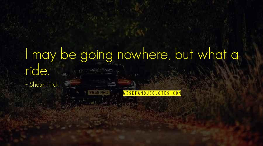 Living In The Moment Quotes By Shaun Hick: I may be going nowhere, but what a