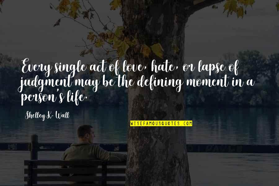 Living In The Moment Quotes By Shelley K. Wall: Every single act of love, hate, or lapse