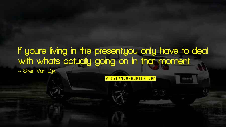 Living In The Moment Quotes By Sheri Van Dijk: If you're living in the present...you only have