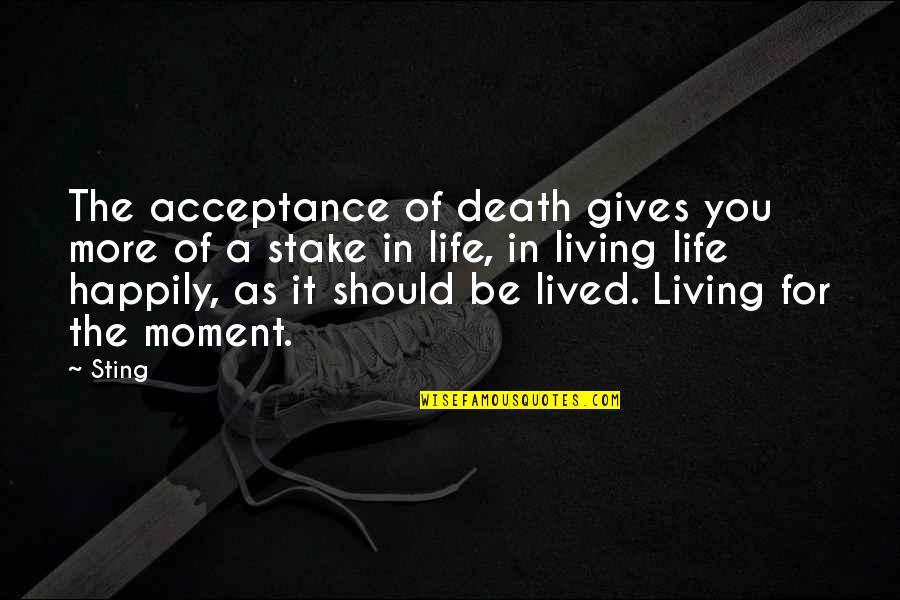 Living In The Moment Quotes By Sting: The acceptance of death gives you more of