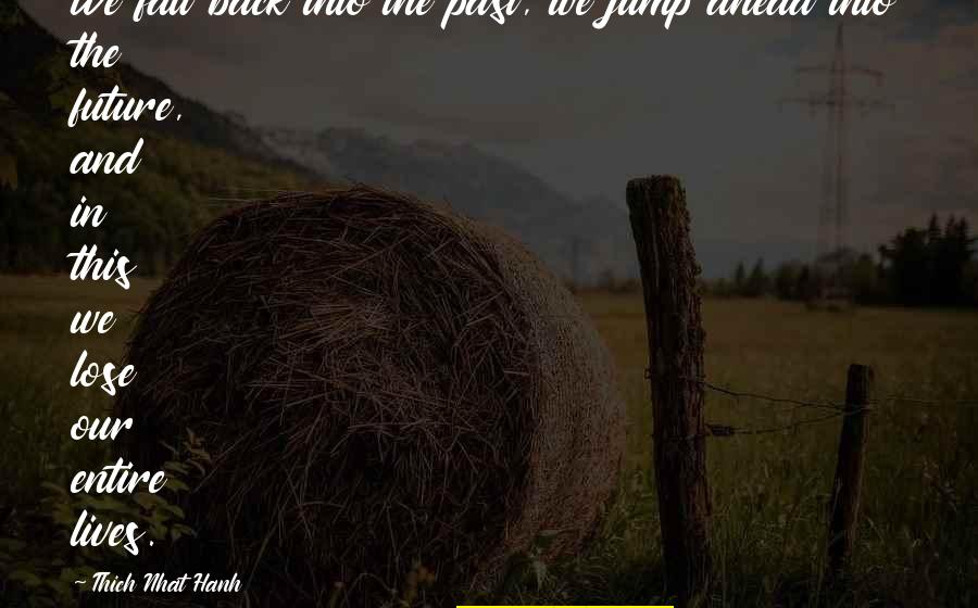 Living In The Moment Quotes By Thich Nhat Hanh: We fall back into the past, we jump