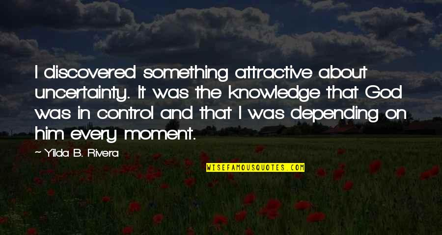 Living In The Moment Quotes By Yilda B. Rivera: I discovered something attractive about uncertainty. It was