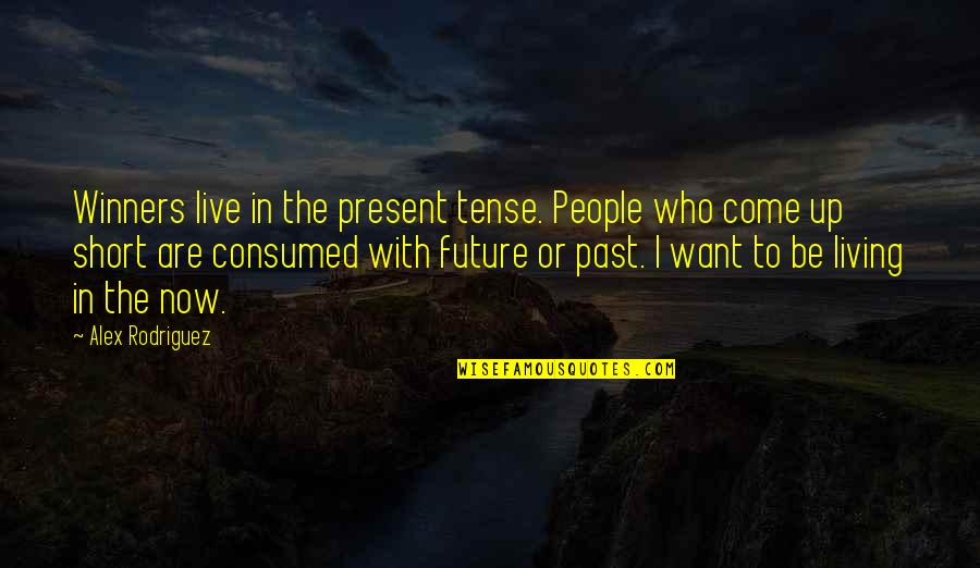 Living In The Present And Not The Past Quotes By Alex Rodriguez: Winners live in the present tense. People who