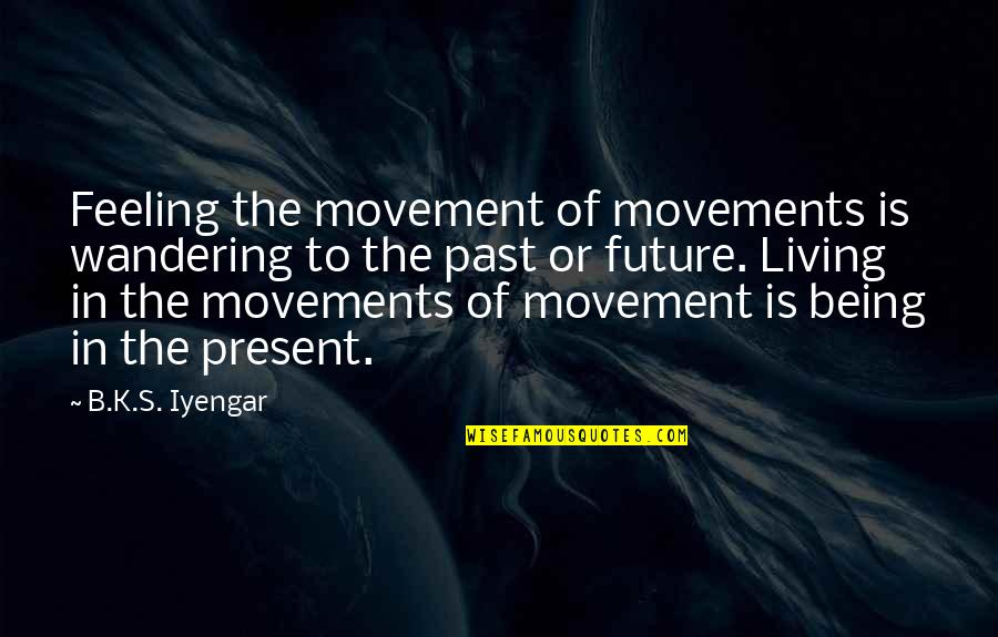 Living In The Present And Not The Past Quotes By B.K.S. Iyengar: Feeling the movement of movements is wandering to