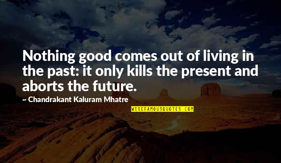 Living In The Present And Not The Past Quotes By Chandrakant Kaluram Mhatre: Nothing good comes out of living in the