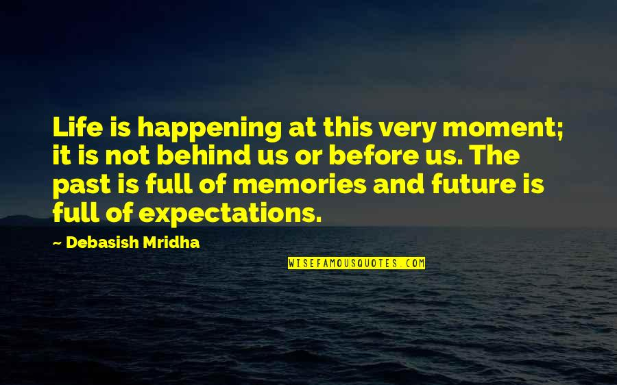 Living In The Present And Not The Past Quotes By Debasish Mridha: Life is happening at this very moment; it