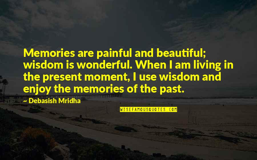 Living In The Present And Not The Past Quotes By Debasish Mridha: Memories are painful and beautiful; wisdom is wonderful.