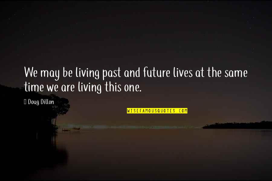 Living In The Present And Not The Past Quotes By Doug Dillon: We may be living past and future lives