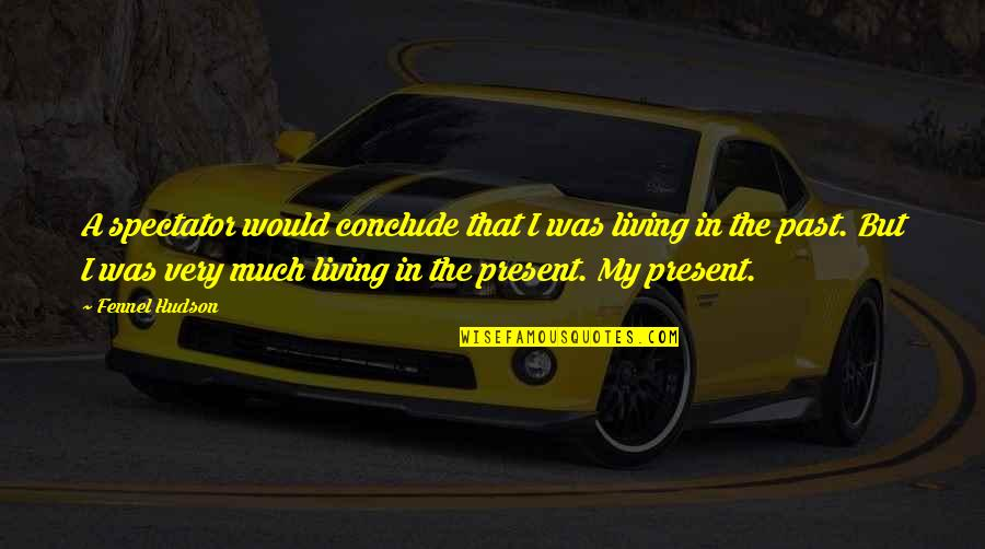 Living In The Present And Not The Past Quotes By Fennel Hudson: A spectator would conclude that I was living