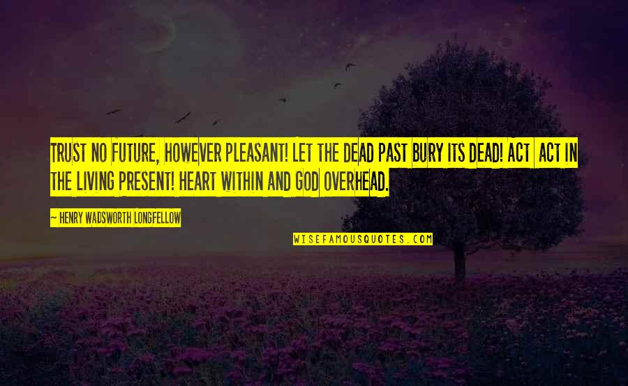 Living In The Present And Not The Past Quotes By Henry Wadsworth Longfellow: Trust no future, however pleasant! Let the dead