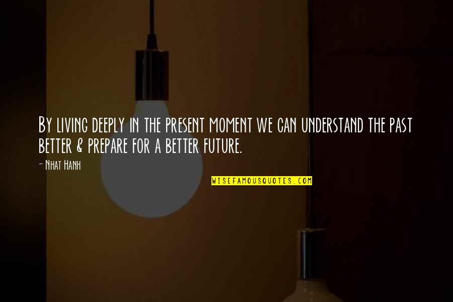Living In The Present And Not The Past Quotes By Nhat Hanh: By living deeply in the present moment we