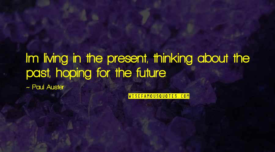 Living In The Present And Not The Past Quotes By Paul Auster: I'm living in the present, thinking about the