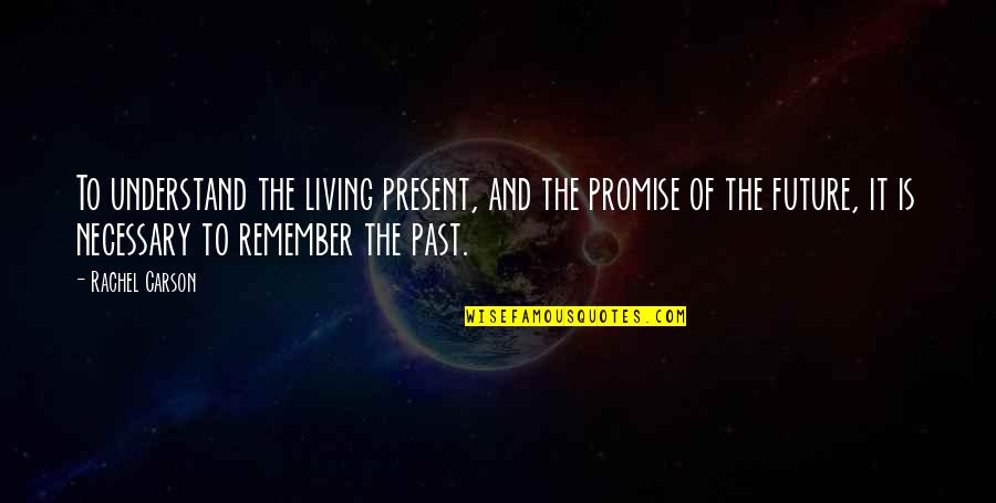 Living In The Present And Not The Past Quotes By Rachel Carson: To understand the living present, and the promise