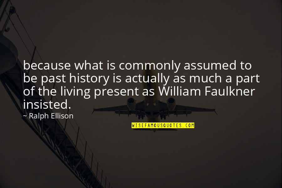 Living In The Present And Not The Past Quotes By Ralph Ellison: because what is commonly assumed to be past