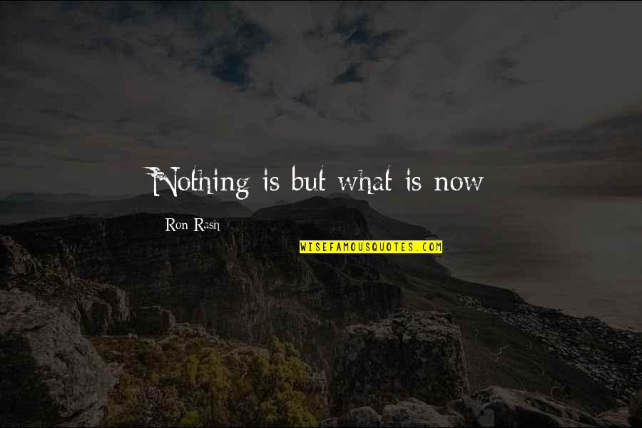Living In The Present And Not The Past Quotes By Ron Rash: Nothing is but what is now