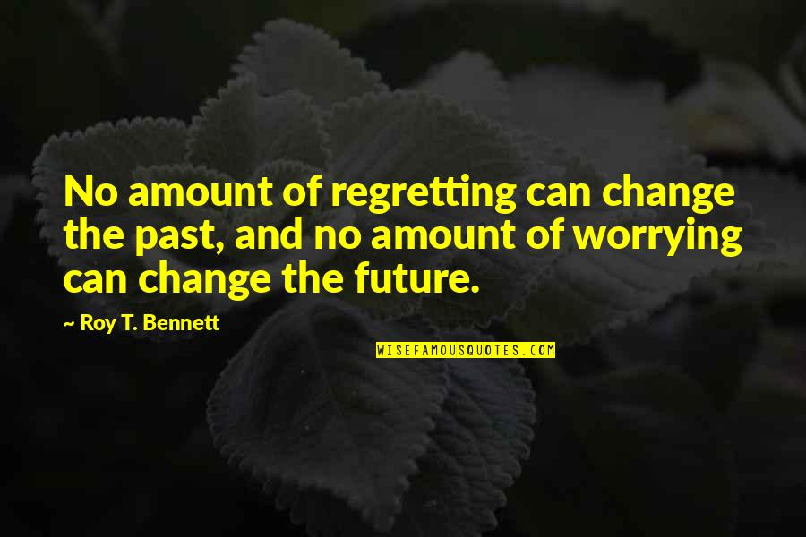 Living In The Present And Not The Past Quotes By Roy T. Bennett: No amount of regretting can change the past,