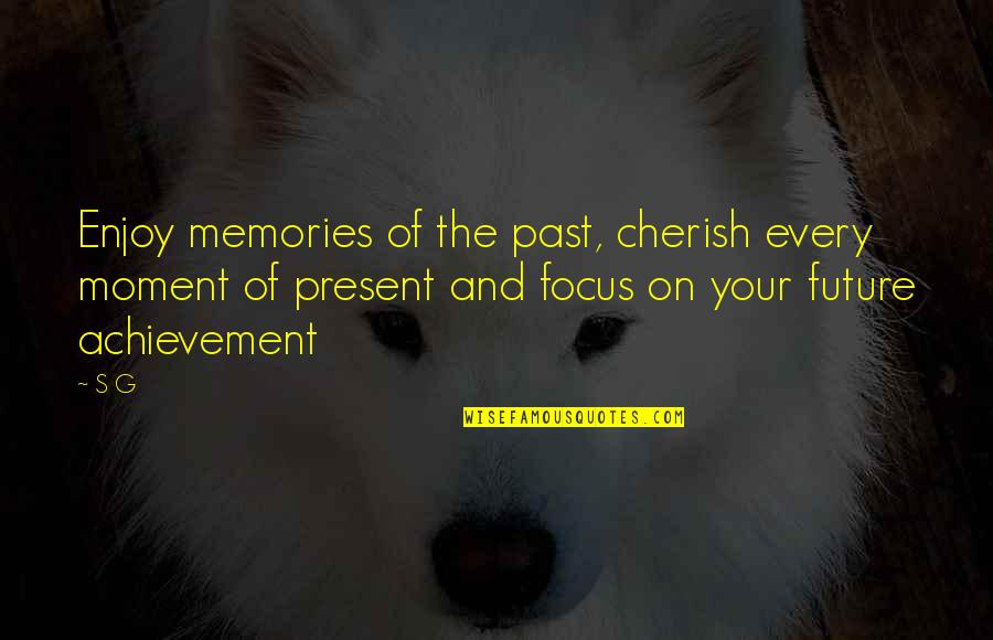 Living In The Present And Not The Past Quotes By S G: Enjoy memories of the past, cherish every moment