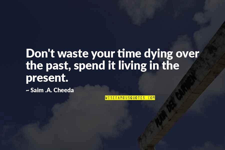 Living In The Present And Not The Past Quotes By Saim .A. Cheeda: Don't waste your time dying over the past,