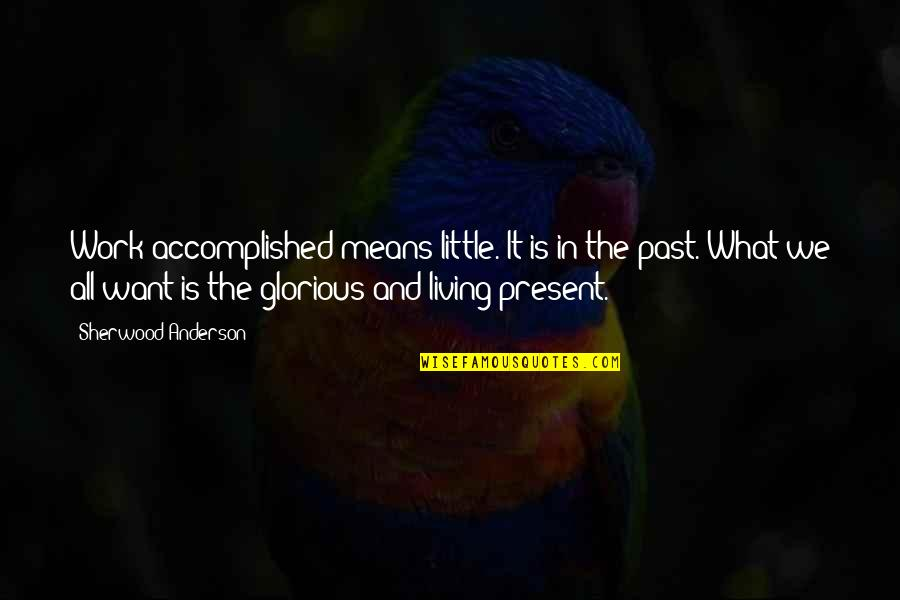 Living In The Present And Not The Past Quotes By Sherwood Anderson: Work accomplished means little. It is in the