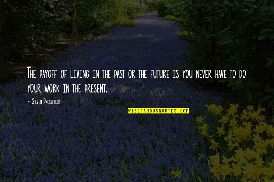 Living In The Present And Not The Past Quotes By Steven Pressfield: The payoff of living in the past or