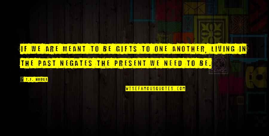 Living In The Present And Not The Past Quotes By T.F. Hodge: If we are meant to be gifts to