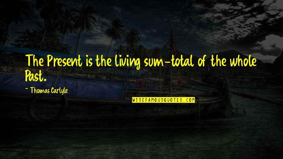 Living In The Present And Not The Past Quotes By Thomas Carlyle: The Present is the living sum-total of the