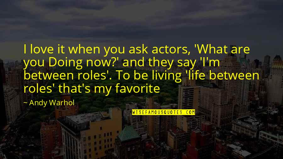 Living Life Now Quotes By Andy Warhol: I love it when you ask actors, 'What