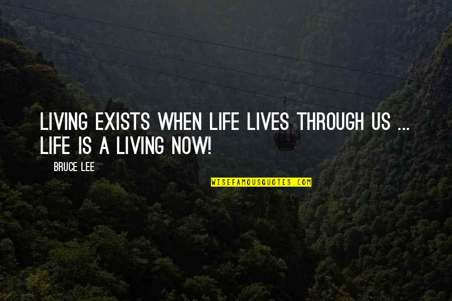 Living Life Now Quotes By Bruce Lee: Living exists when life lives through us ...