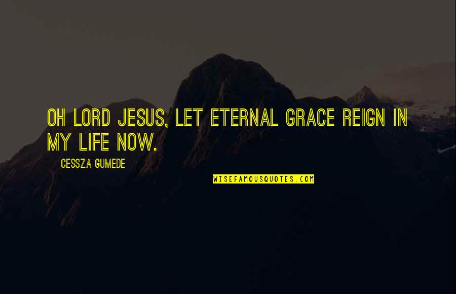 Living Life Now Quotes By Cessza Gumede: Oh Lord Jesus, let eternal grace reign in
